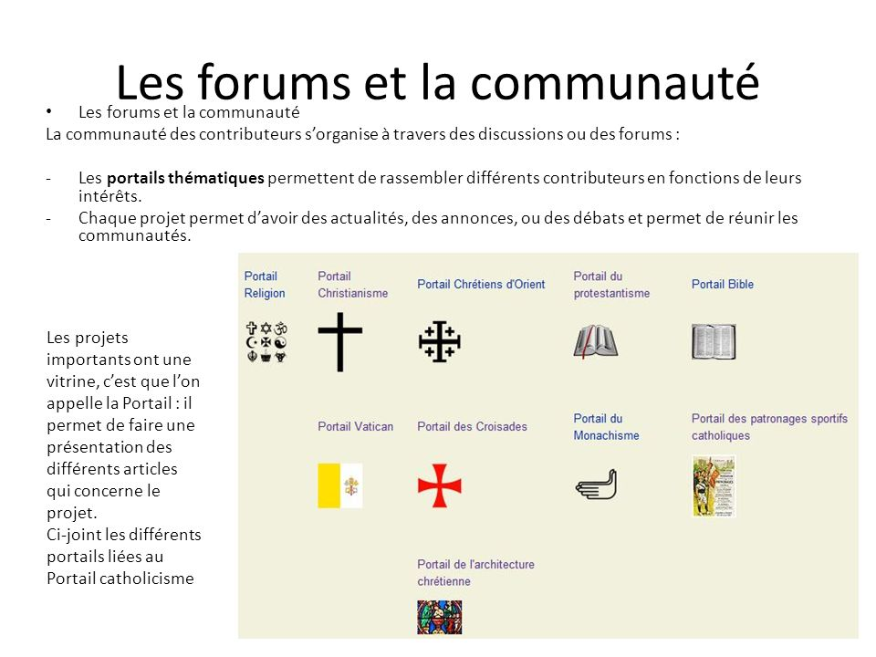 Les forums et la communauté La communauté des contributeurs sorganise à travers des discussions ou des forums : -Les portails thématiques permettent de rassembler différents contributeurs en fonctions de leurs intérêts.