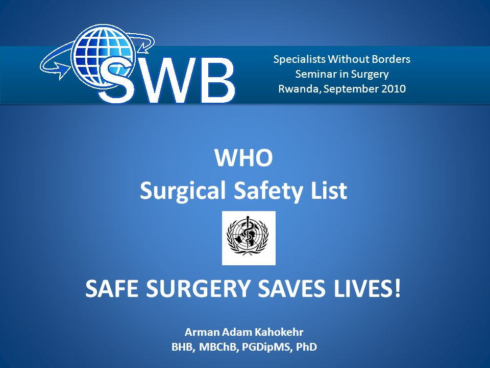 WHO Surgical Safety List SAFE SURGERY SAVES LIVES! Arman Adam Kahokehr BHB, MBChB, PGDipMS, PhD Auckland Enhanced Recovery After Surgery Specialists W