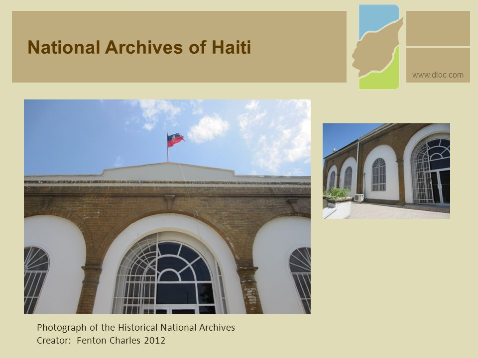 National Archives of Haiti www.dloc.com Photograph of the Historical National Archives Creator: Fenton Charles 2012