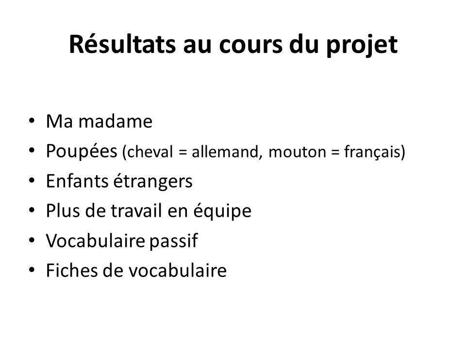 Résultats au cours du projet Ma madame Poupées (cheval = allemand, mouton = français) Enfants étrangers Plus de travail en équipe Vocabulaire passif F