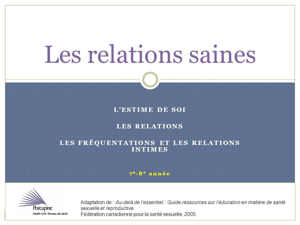 LESTIME DE SOI LES RELATIONS LES FRÉQUENTATIONS ET LES RELATIONS INTIMES 7 e -8 e année Les relations saines Adaptation de : Au-delà de lessentiel : G