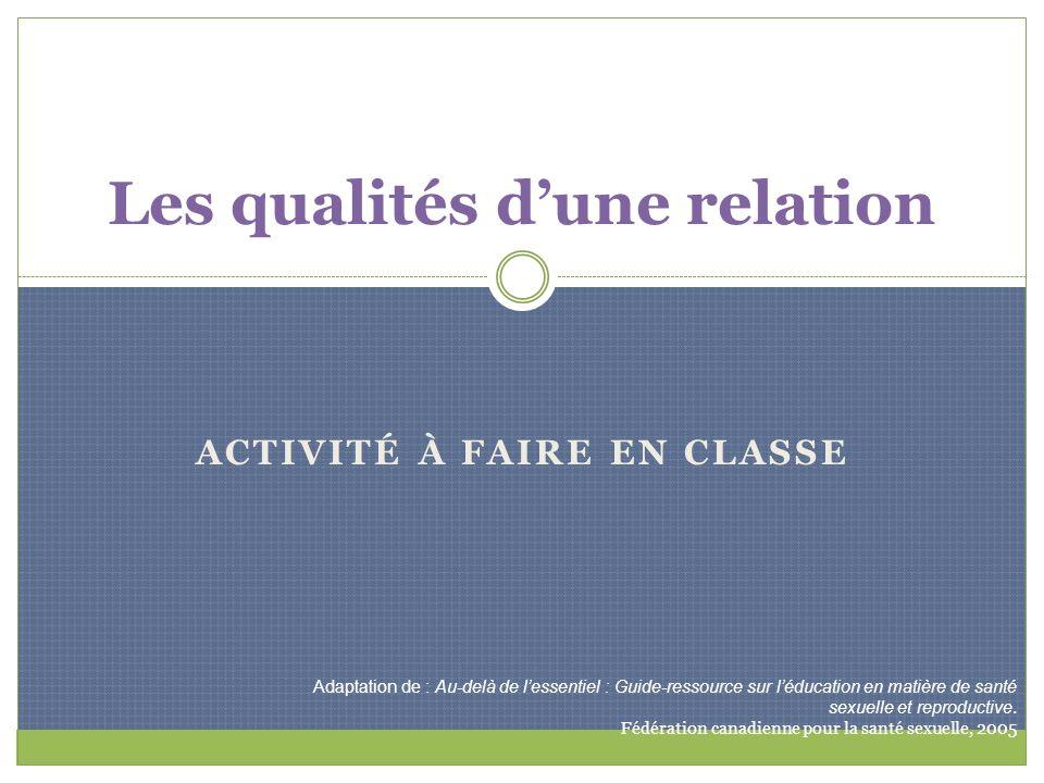 ACTIVITÉ À FAIRE EN CLASSE Les qualités dune relation Adaptation de : Au-delà de lessentiel : Guide-ressource sur léducation en matière de santé sexue