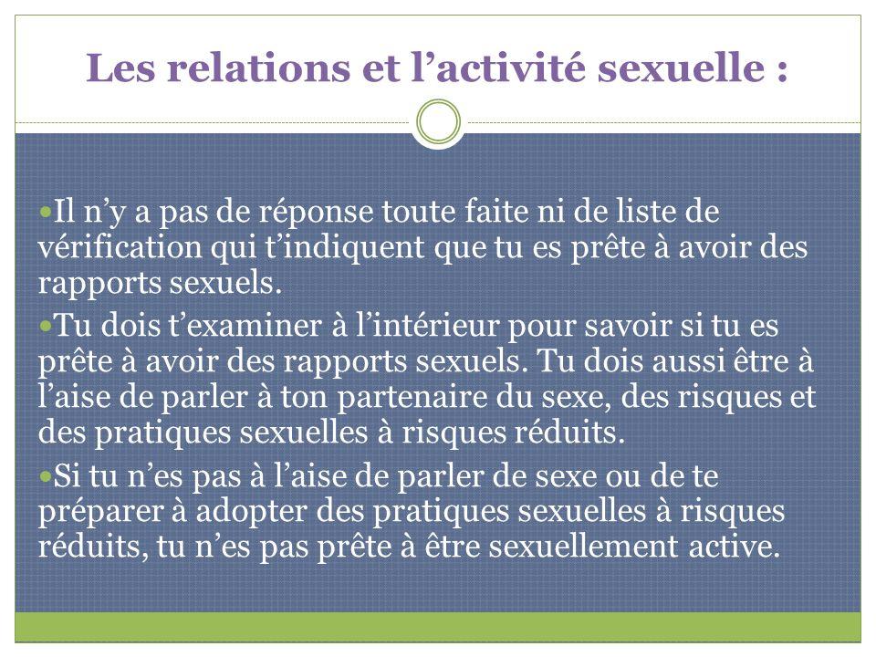 Pose-toi toujours les questions suivantes : Avant de décider davoir des rapports sexuels, examine comment tu te sens par rapport à toi-même et par rapport à ton partenaire.