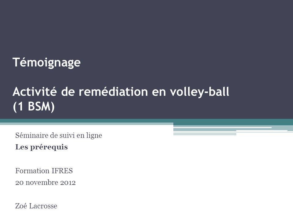 Témoignage Activité de remédiation en volley-ball (1 BSM) Séminaire de suivi en ligne Les prérequis Formation IFRES 20 novembre 2012 Zoé Lacrosse