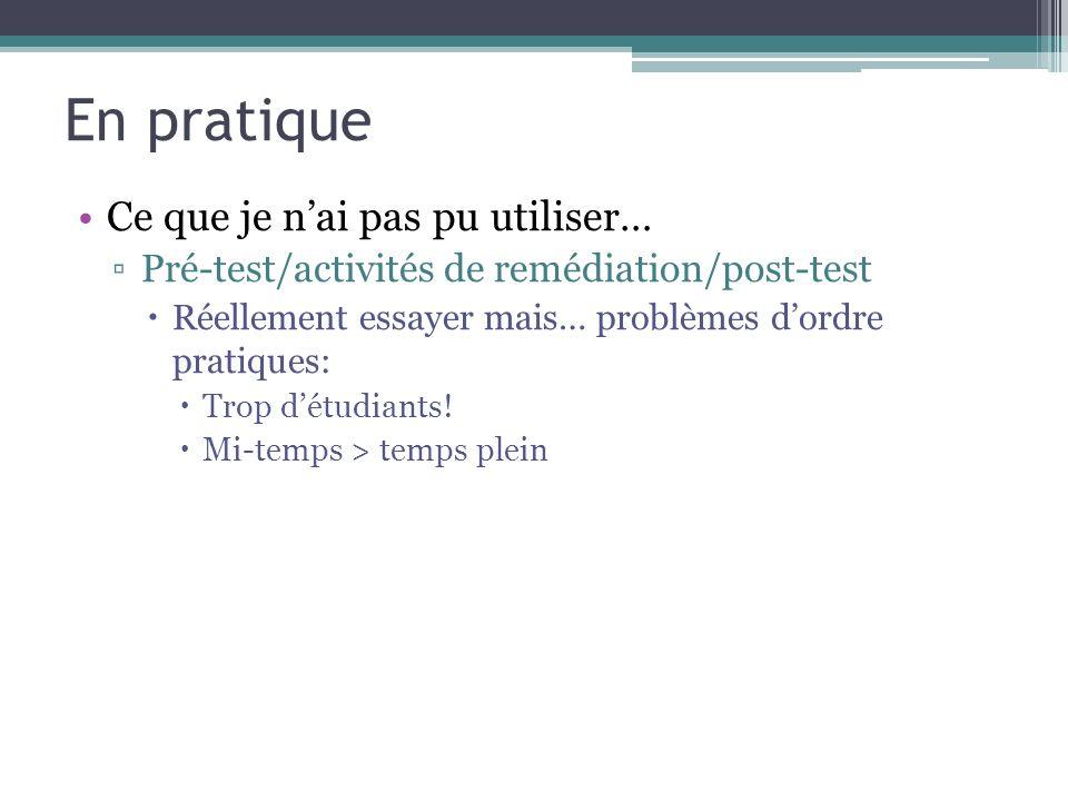 En pratique Ce que je nai pas pu utiliser… Pré-test/activités de remédiation/post-test Réellement essayer mais… problèmes dordre pratiques: Trop détudiants.
