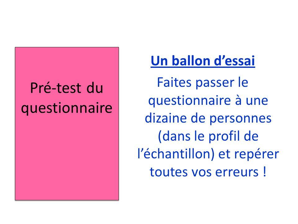 Un ballon dessai Faites passer le questionnaire à une dizaine de personnes (dans le profil de léchantillon) et repérer toutes vos erreurs .
