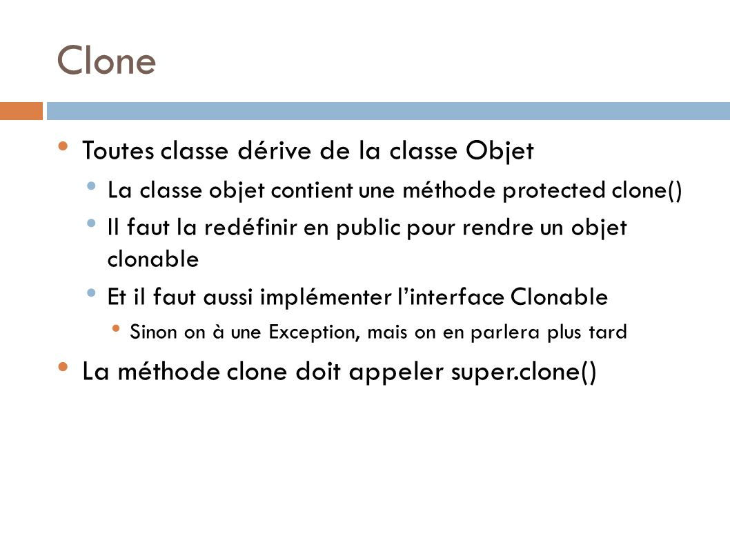 Clone Toutes classe dérive de la classe Objet La classe objet contient une méthode protected clone() Il faut la redéfinir en public pour rendre un objet clonable Et il faut aussi implémenter linterface Clonable Sinon on à une Exception, mais on en parlera plus tard La méthode clone doit appeler super.clone()