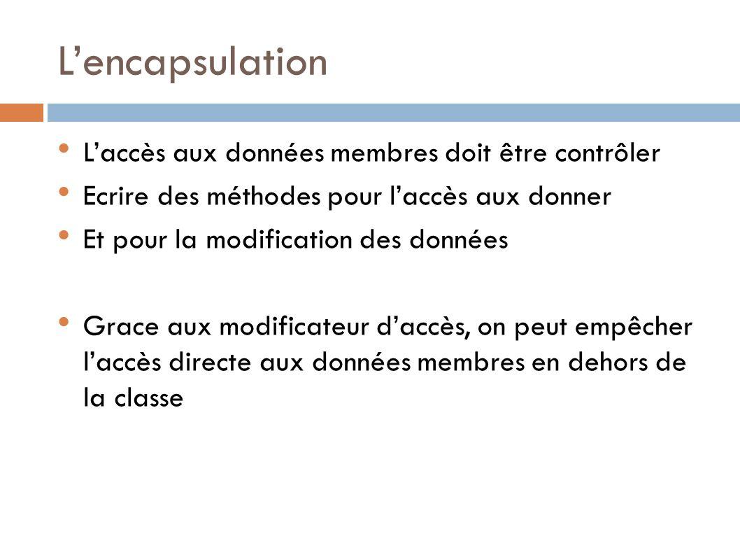 Lencapsulation Laccès aux données membres doit être contrôler Ecrire des méthodes pour laccès aux donner Et pour la modification des données Grace aux modificateur daccès, on peut empêcher laccès directe aux données membres en dehors de la classe