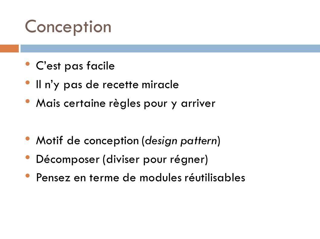Conception Cest pas facile Il ny pas de recette miracle Mais certaine règles pour y arriver Motif de conception (design pattern) Décomposer (diviser pour régner) Pensez en terme de modules réutilisables