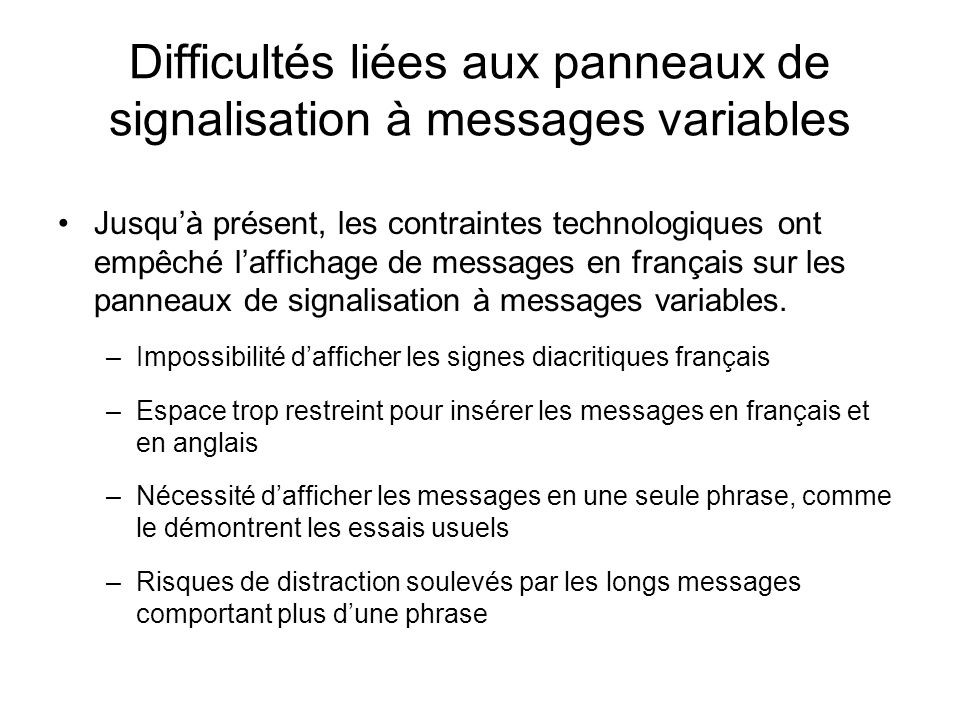 Autrefois… Les limites de la signalisation à messages variables nous empêchaient de respecter les exigences Impossibilité dafficher les messages en français en raison du manque despace La politique en matière de signalisation interdit les messages à deux phases sur les panneaux pleine dimension