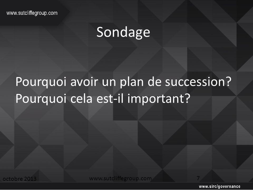 Sondage octobre 2013 www.sutcliffegroup.com 7 Pourquoi avoir un plan de succession.