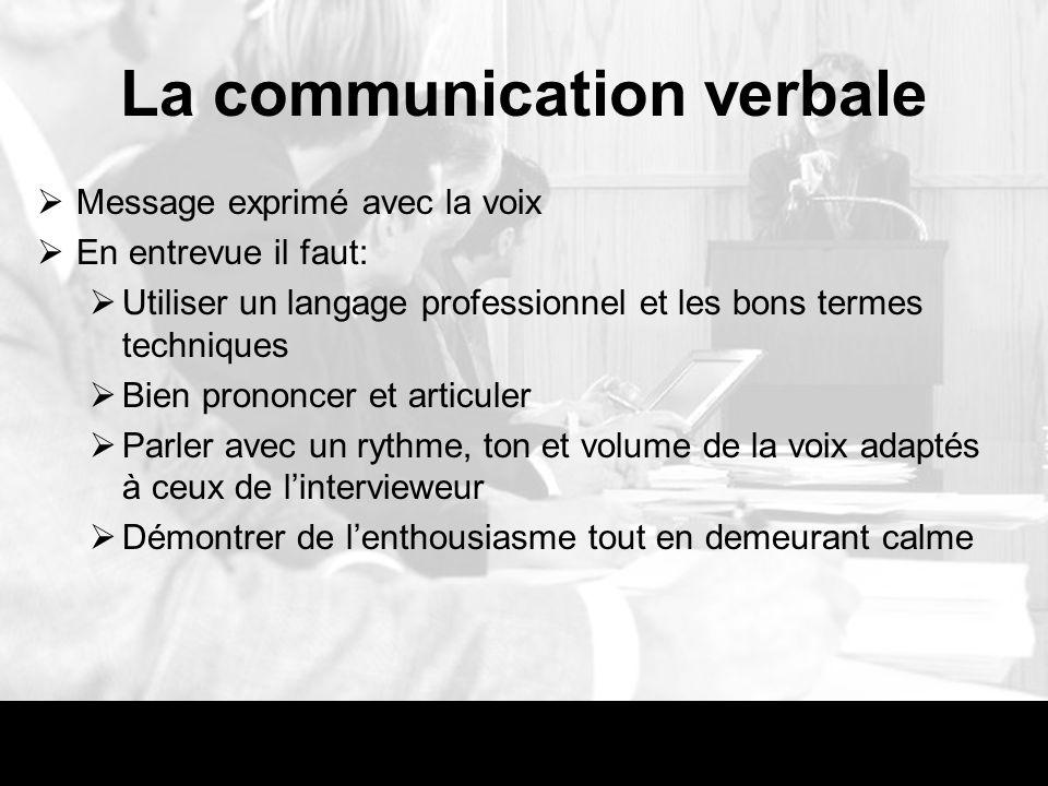 La communication verbale Message exprimé avec la voix En entrevue il faut: Utiliser un langage professionnel et les bons termes techniques Bien prononcer et articuler Parler avec un rythme, ton et volume de la voix adaptés à ceux de lintervieweur Démontrer de lenthousiasme tout en demeurant calme