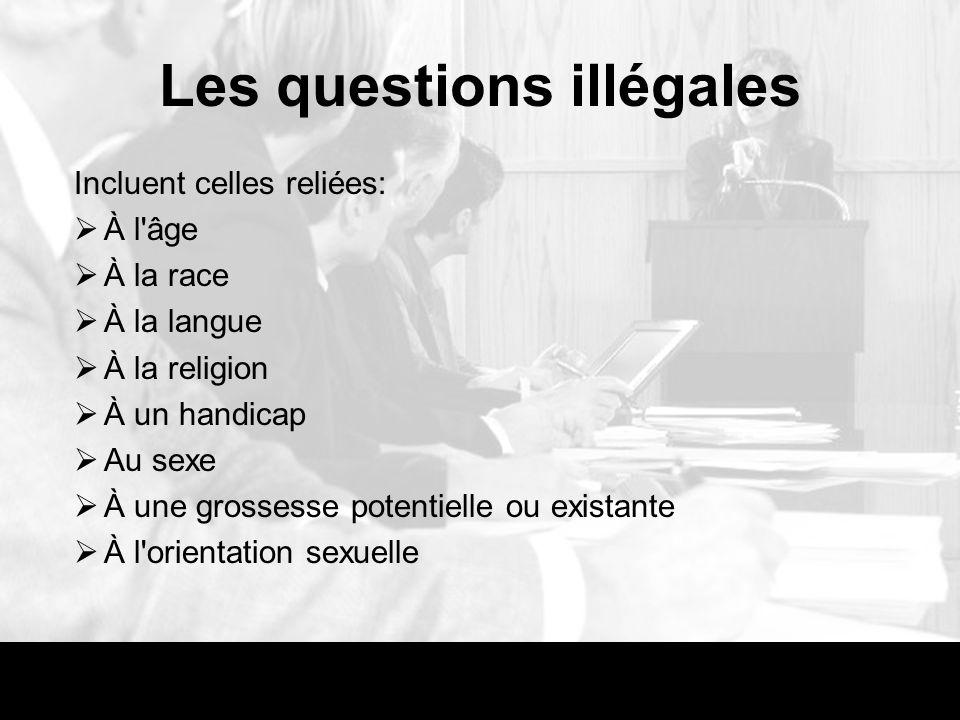 Les questions illégales Incluent celles reliées: À l âge À la race À la langue À la religion À un handicap Au sexe À une grossesse potentielle ou existante À l orientation sexuelle
