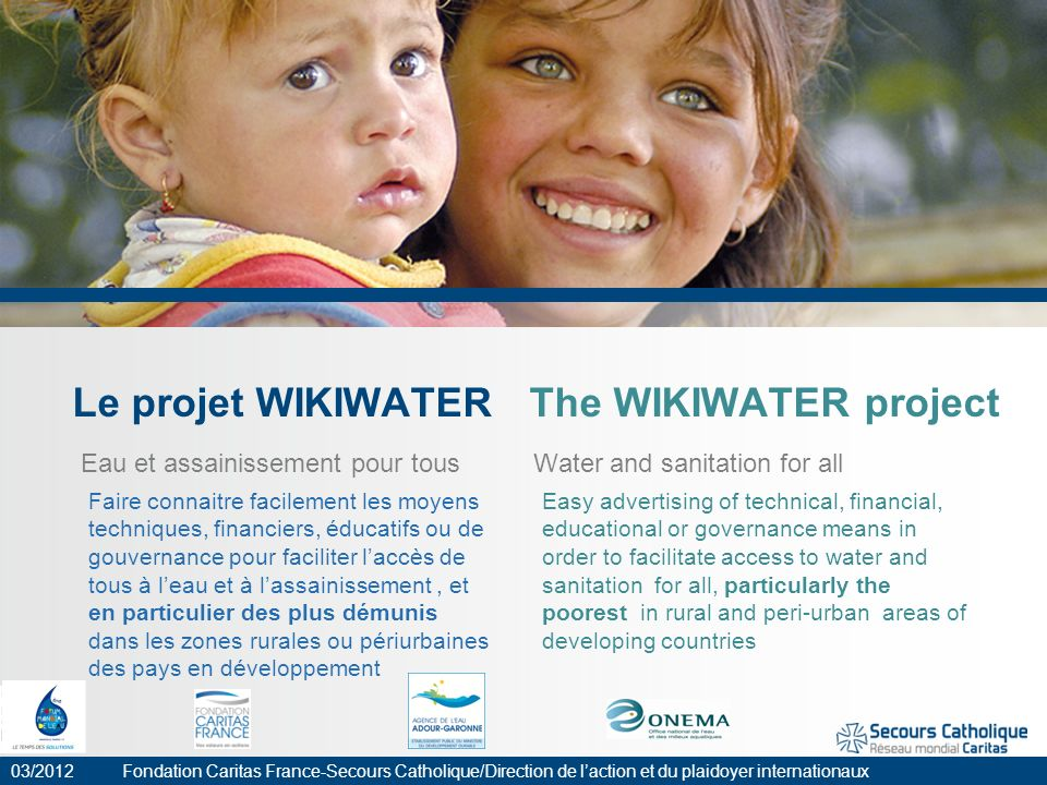 Le projet WIKIWATER The WIKIWATER project Eau et assainissement pour tous Water and sanitation for all 03/2012 Fondation Caritas France-Secours Cathol