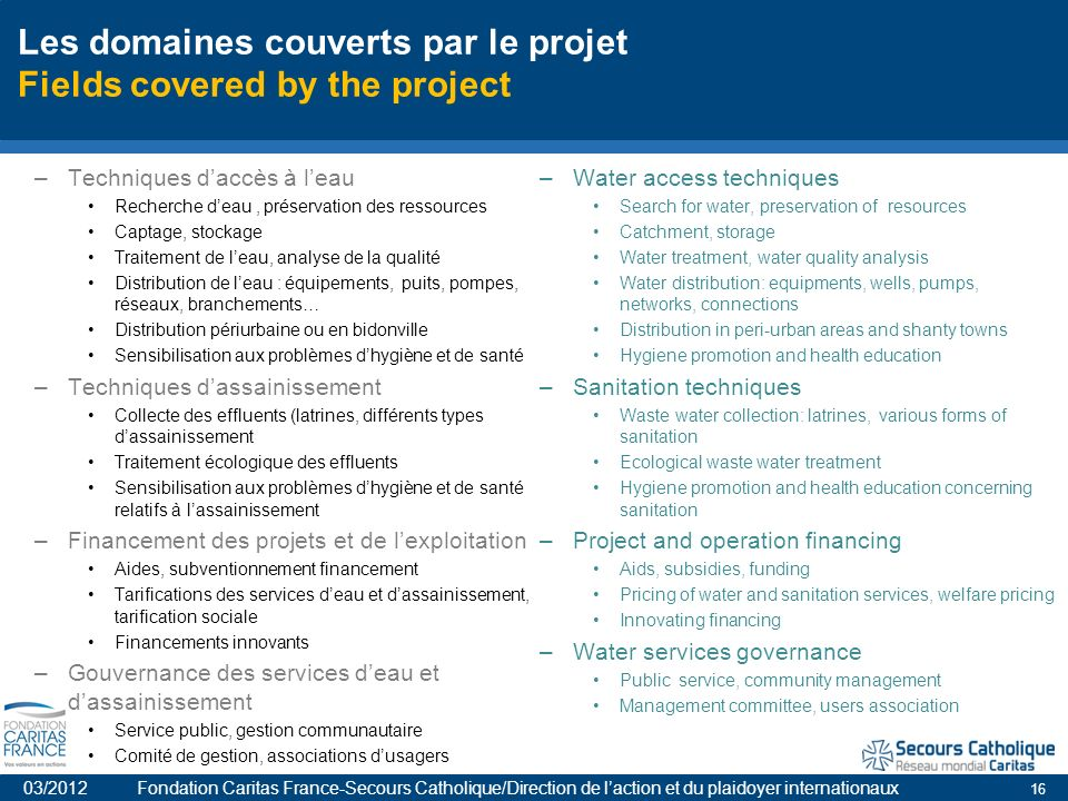 16 Les domaines couverts par le projet Fields covered by the project –Techniques daccès à leau Recherche deau, préservation des ressources Captage, stockage Traitement de leau, analyse de la qualité Distribution de leau : équipements, puits, pompes, réseaux, branchements… Distribution périurbaine ou en bidonville Sensibilisation aux problèmes dhygiène et de santé –Techniques dassainissement Collecte des effluents (latrines, différents types dassainissement Traitement écologique des effluents Sensibilisation aux problèmes dhygiène et de santé relatifs à lassainissement –Financement des projets et de lexploitation Aides, subventionnement financement Tarifications des services deau et dassainissement, tarification sociale Financements innovants –Gouvernance des services deau et dassainissement Service public, gestion communautaire Comité de gestion, associations dusagers –Water access techniques Search for water, preservation of resources Catchment, storage Water treatment, water quality analysis Water distribution: equipments, wells, pumps, networks, connections Distribution in peri-urban areas and shanty towns Hygiene promotion and health education –Sanitation techniques Waste water collection: latrines, various forms of sanitation Ecological waste water treatment Hygiene promotion and health education concerning sanitation –Project and operation financing Aids, subsidies, funding Pricing of water and sanitation services, welfare pricing Innovating financing –Water services governance Public service, community management Management committee, users association 03/2012 Fondation Caritas France-Secours Catholique/Direction de laction et du plaidoyer internationaux