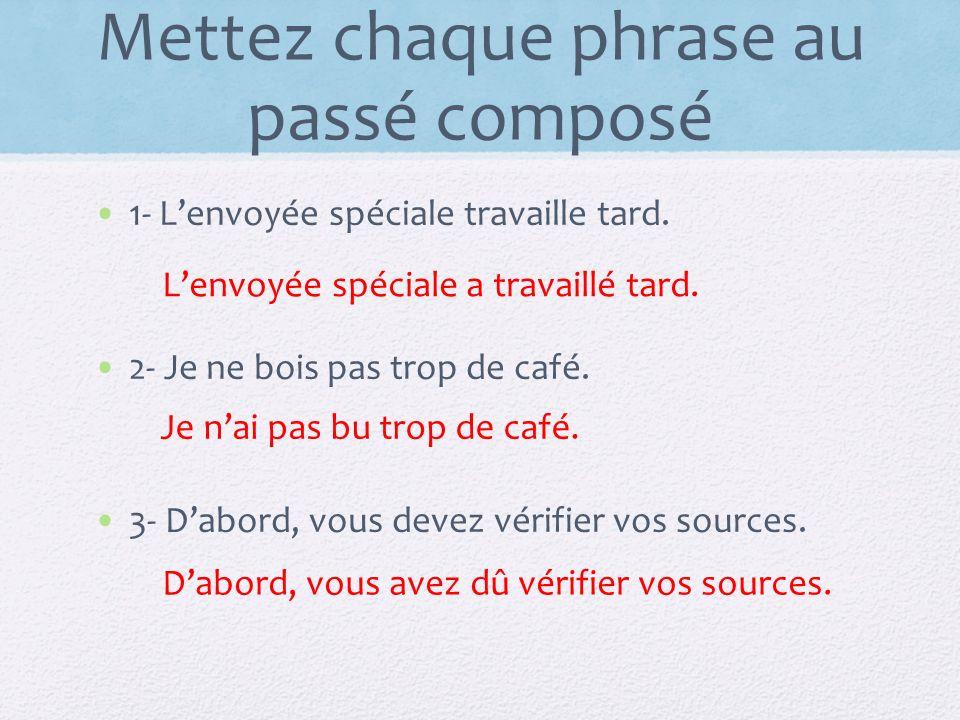 Mettez chaque phrase au passé composé 1- Lenvoyée spéciale travaille tard. 2- Je ne bois pas trop de café. 3- Dabord, vous devez vérifier vos sources.