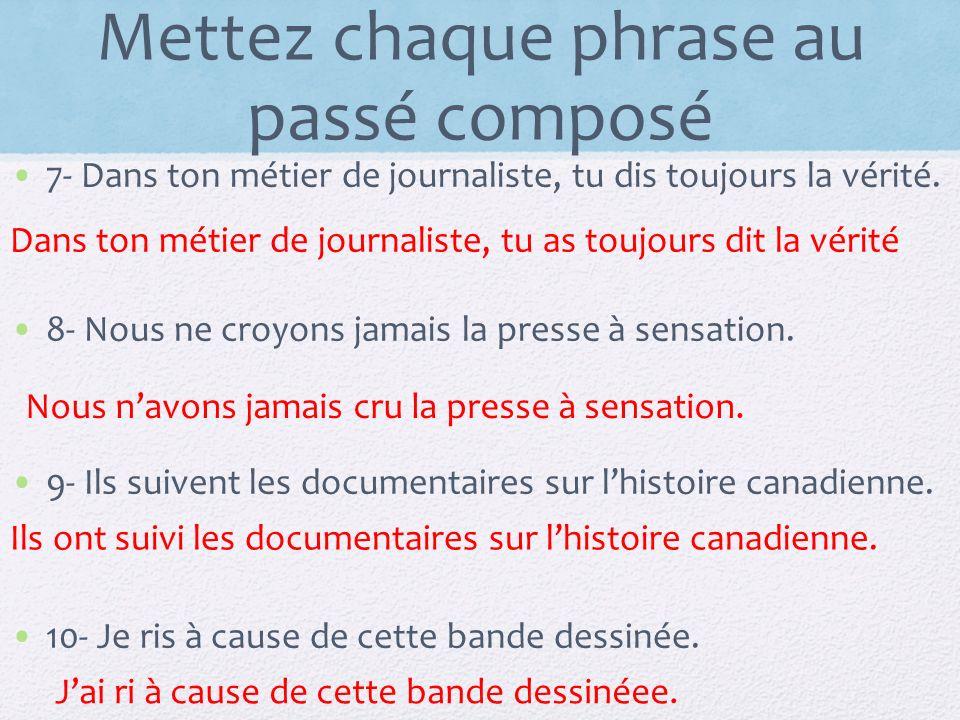 Mettez chaque phrase au passé composé 7- Dans ton métier de journaliste, tu dis toujours la vérité. 8- Nous ne croyons jamais la presse à sensation. 9