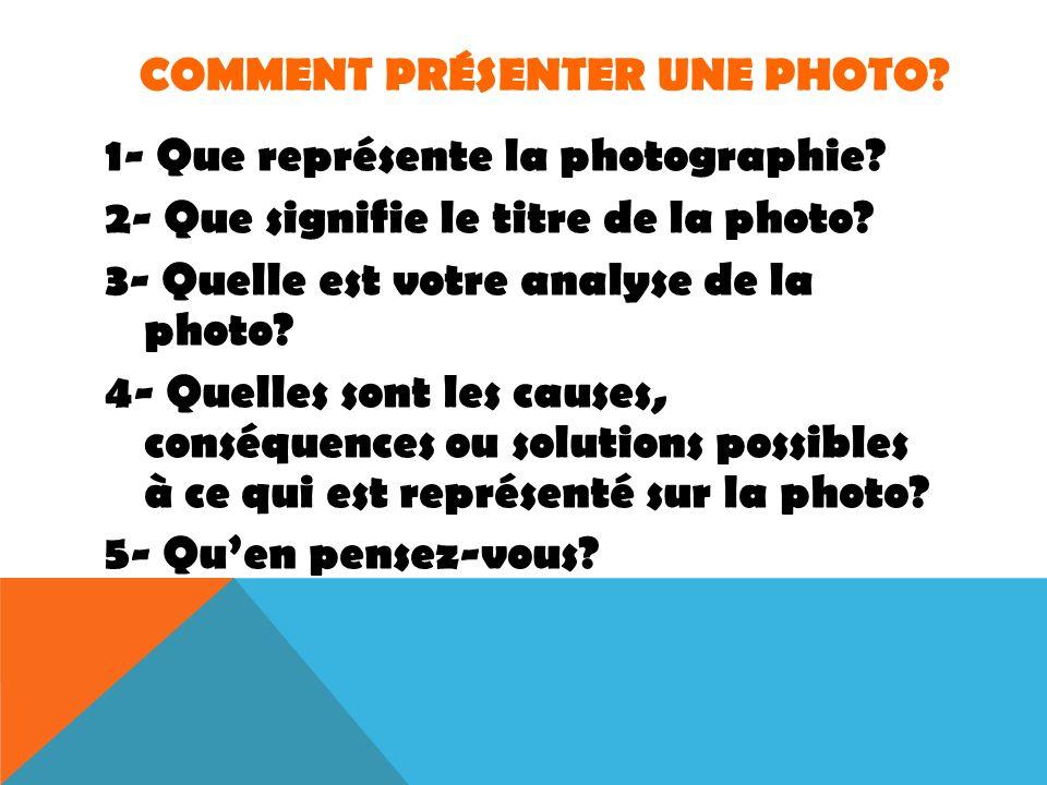 COMMENT PRÉSENTER UNE PHOTO? 1- Que représente la photographie? 2- Que signifie le titre de la photo? 3- Quelle est votre analyse de la photo? 4- Quel