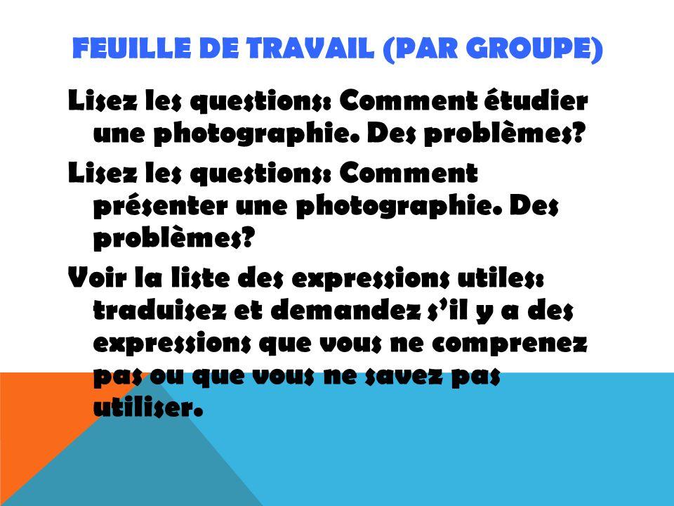 FEUILLE DE TRAVAIL (PAR GROUPE) Lisez les questions: Comment étudier une photographie. Des problèmes? Lisez les questions: Comment présenter une photo