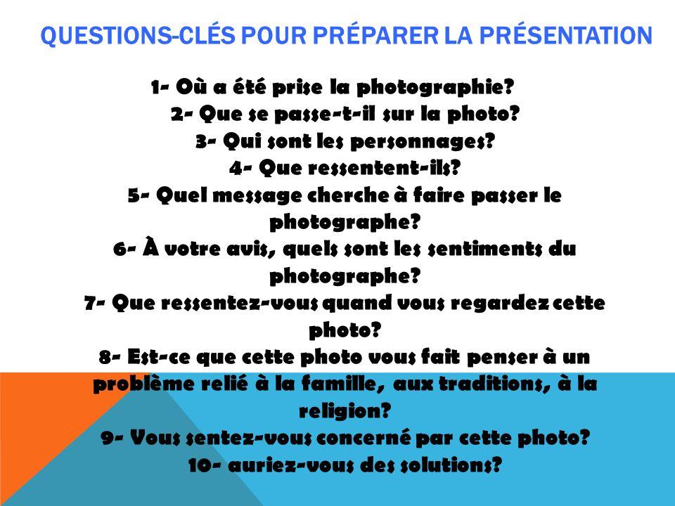 QUESTIONS-CLÉS POUR PRÉPARER LA PRÉSENTATION 1- Où a été prise la photographie? 2- Que se passe-t-il sur la photo? 3- Qui sont les personnages? 4- Que