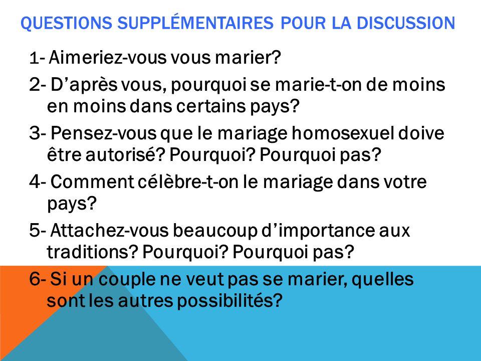 QUESTIONS SUPPLÉMENTAIRES POUR LA DISCUSSION 1 - Aimeriez-vous vous marier? 2- Daprès vous, pourquoi se marie-t-on de moins en moins dans certains pay
