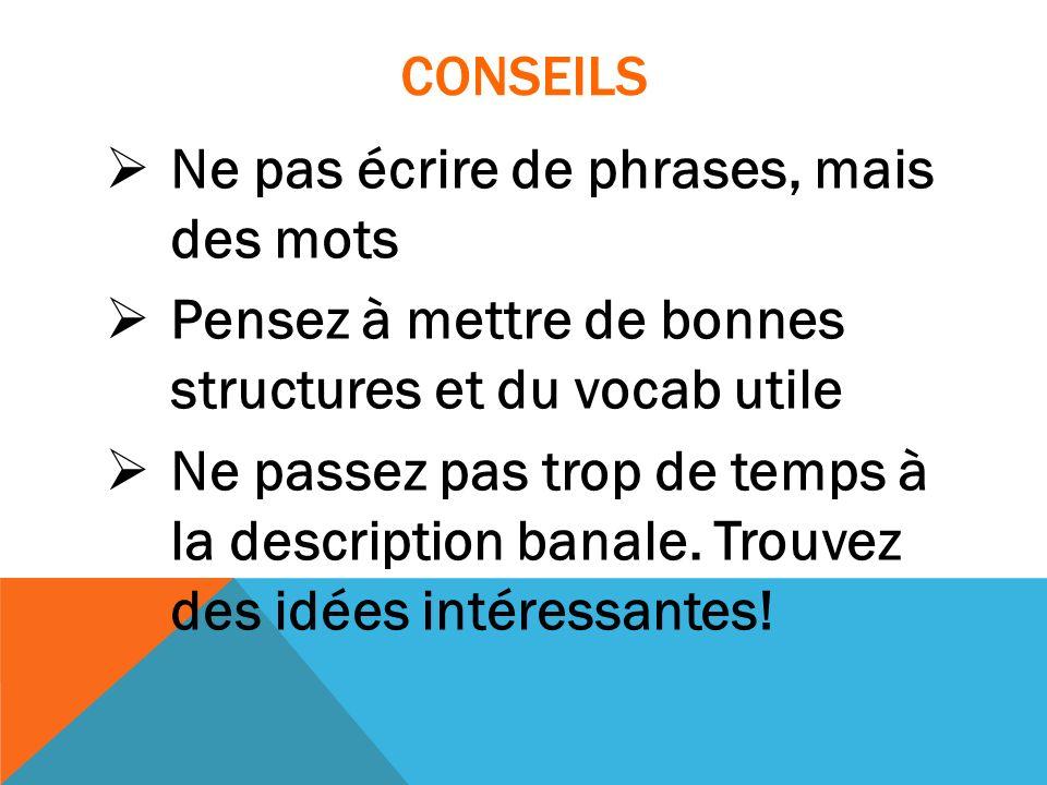 CONSEILS Ne pas écrire de phrases, mais des mots Pensez à mettre de bonnes structures et du vocab utile Ne passez pas trop de temps à la description b