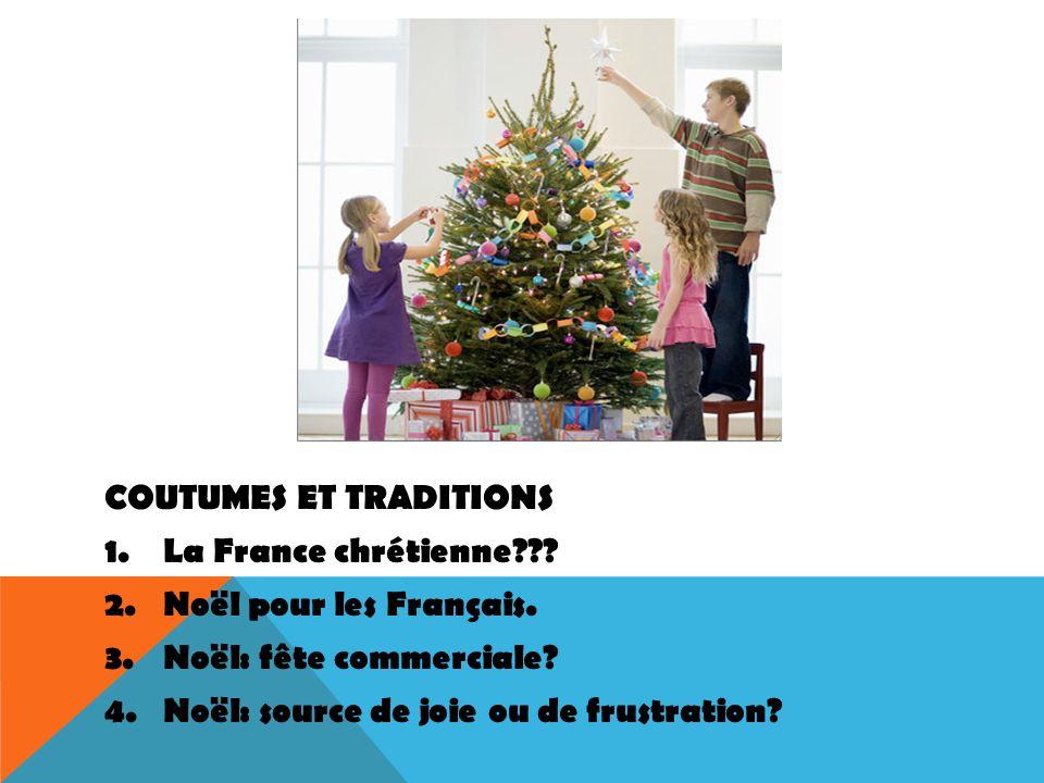 COUTUMES ET TRADITIONS 1.La France chrétienne??? 2.Noël pour les Français. 3.Noël: fête commerciale? 4.Noël: source de joie ou de frustration?
