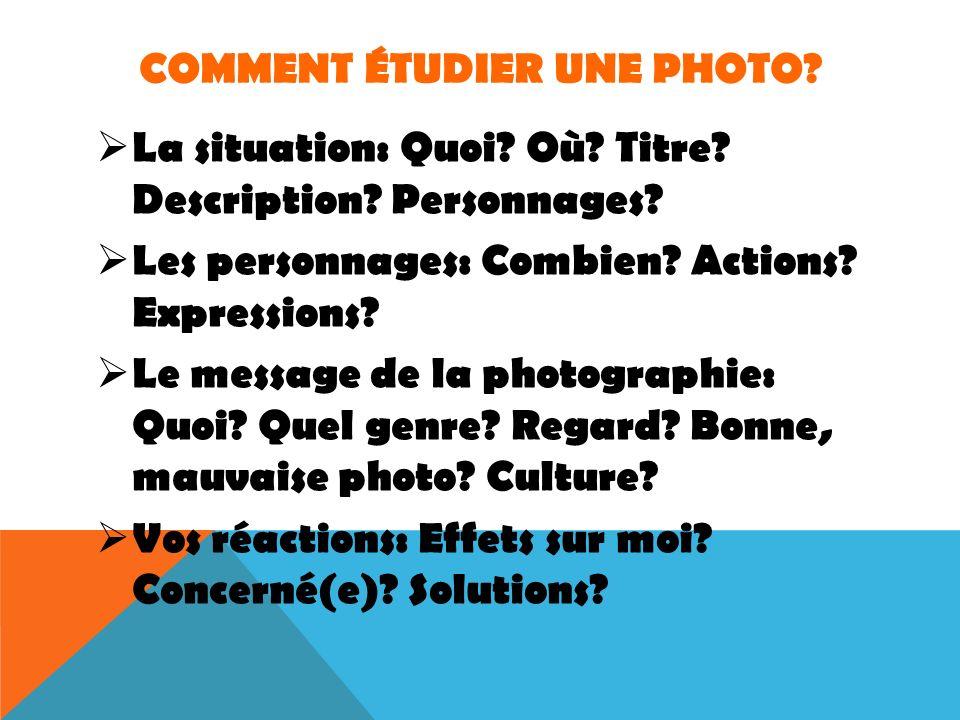 COMMENT ÉTUDIER UNE PHOTO? La situation: Quoi? Où? Titre? Description? Personnages? Les personnages: Combien? Actions? Expressions? Le message de la p
