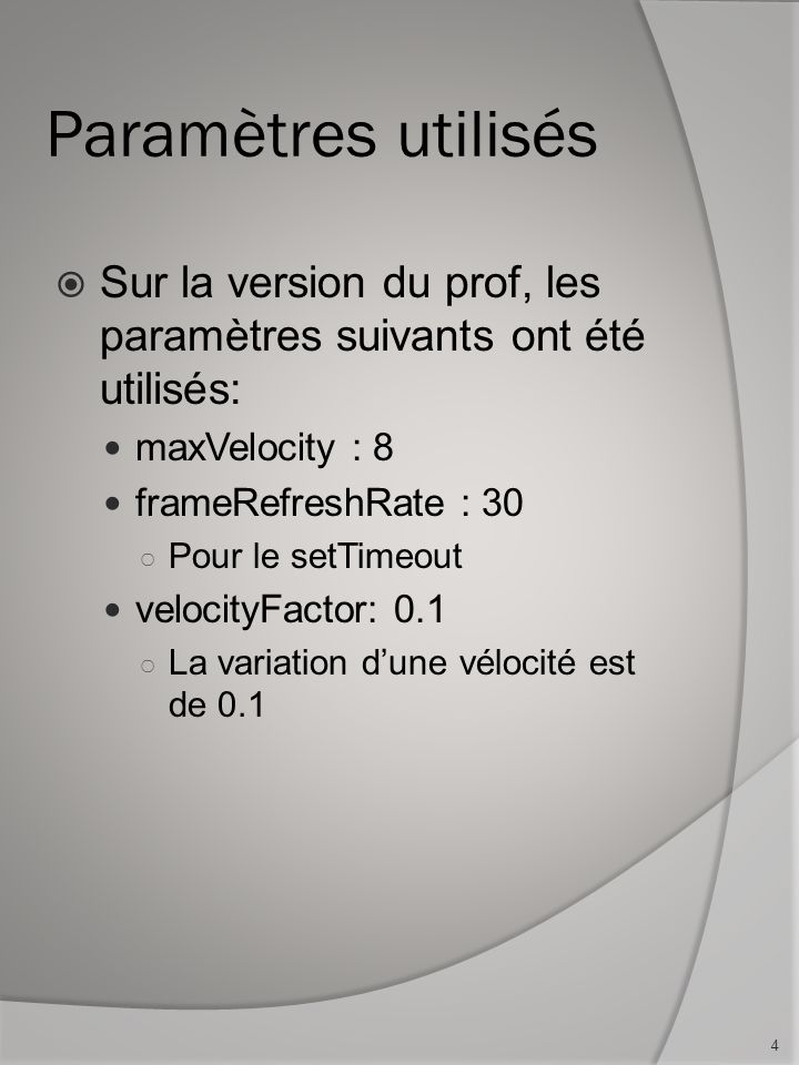 Paramètres utilisés Sur la version du prof, les paramètres suivants ont été utilisés: maxVelocity : 8 frameRefreshRate : 30 Pour le setTimeout velocityFactor: 0.1 La variation dune vélocité est de 0.1 4