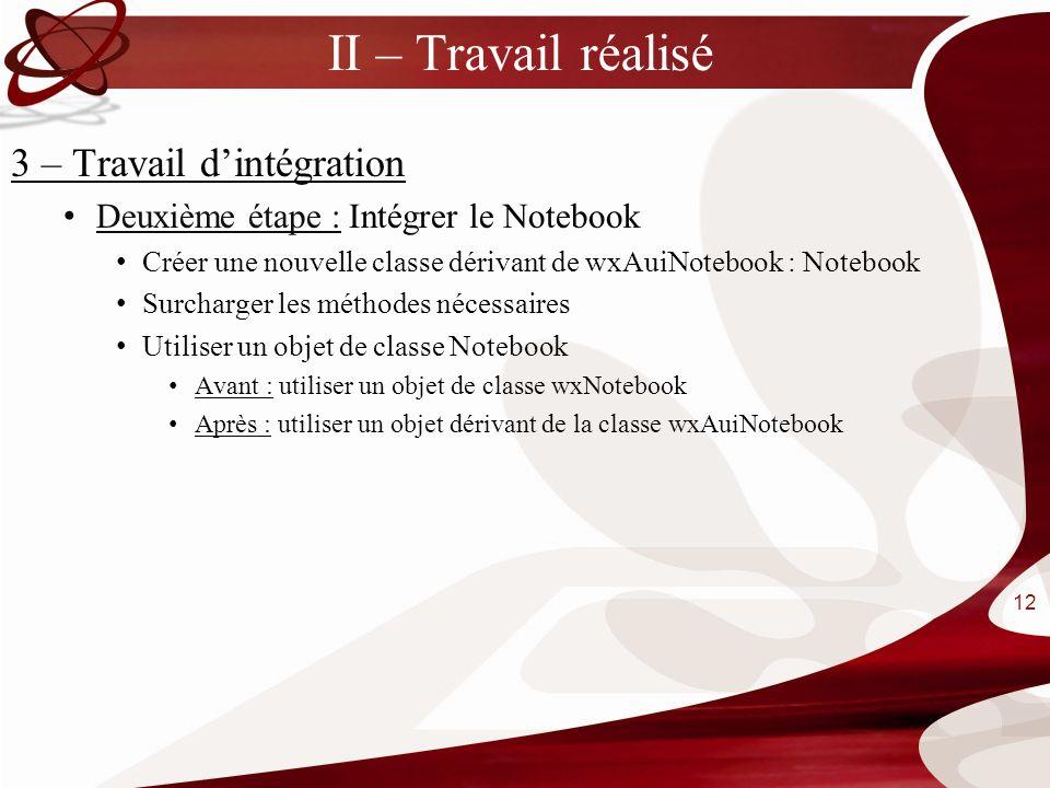 II – Travail réalisé 3 – Travail dintégration Deuxième étape : Intégrer le Notebook Créer une nouvelle classe dérivant de wxAuiNotebook : Notebook Sur