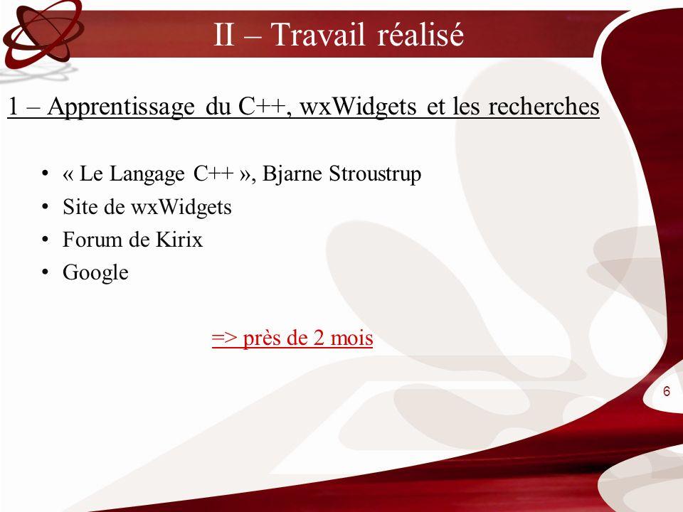 II – Travail réalisé 1 – Apprentissage du C++, wxWidgets et les recherches « Le Langage C++ », Bjarne Stroustrup Site de wxWidgets Forum de Kirix Goog
