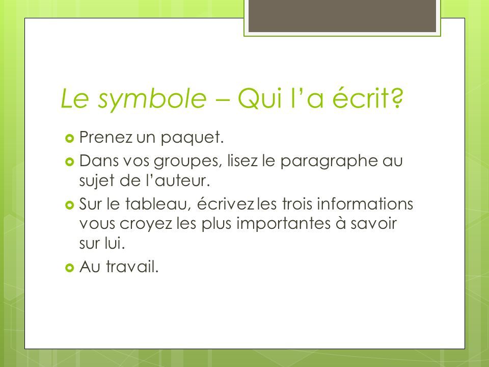 Le symbole – Qui la écrit? Prenez un paquet. Dans vos groupes, lisez le paragraphe au sujet de lauteur. Sur le tableau, écrivez les trois informations