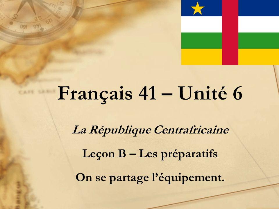 Français 41 – Unité 6 La République Centrafricaine Leçon B – Les préparatifs On se partage léquipement.