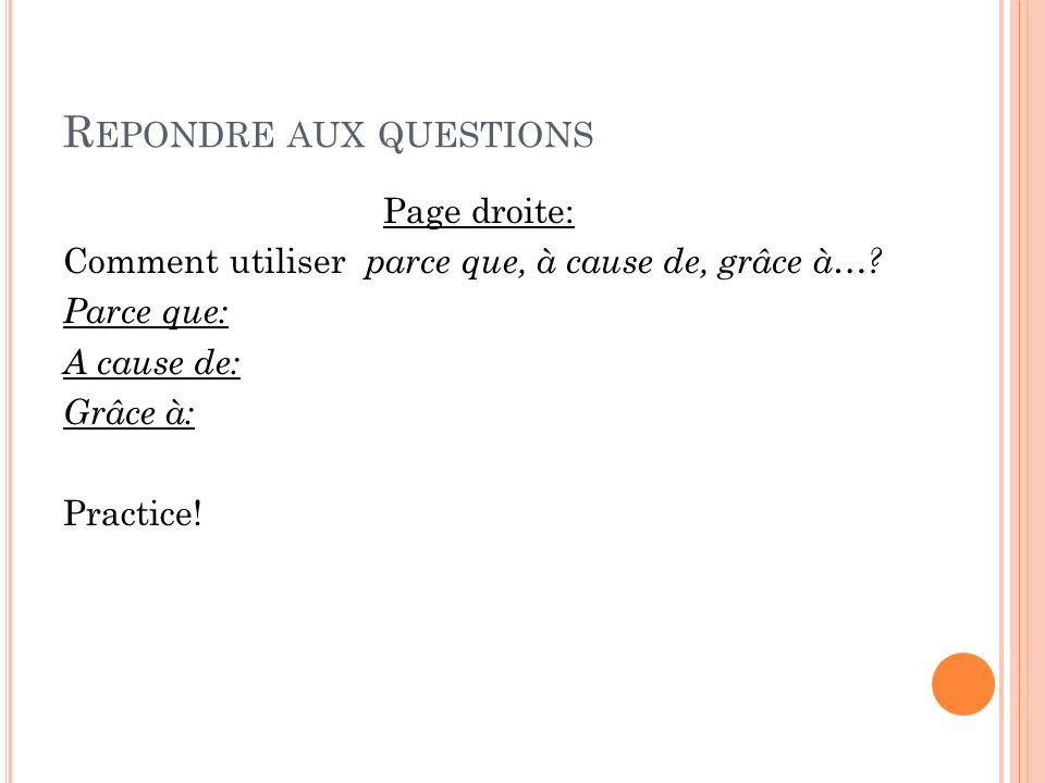 R EPONDRE AUX QUESTIONS Page droite: Comment utiliser parce que, à cause de, grâce à…? Parce que: A cause de: Grâce à: Practice!