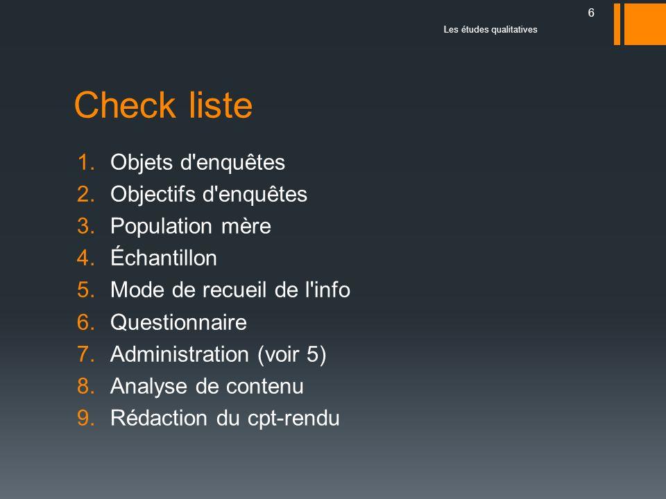 Les études qualitatives 6 Check liste 1.Objets d'enquêtes 2.Objectifs d'enquêtes 3.Population mère 4.Échantillon 5.Mode de recueil de l'info 6.Questio