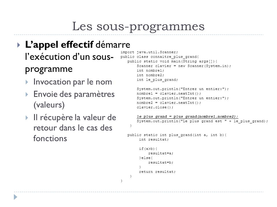 Les sous-programmes Lappel effectif démarre lexécution dun sous- programme Invocation par le nom Envoie des paramètres (valeurs) Il récupère la valeur de retour dans le cas des fonctions import java.util.Scanner; public class connaitre_plus_grand{ public static void main(String args[]){ Scanner clavier = new Scanner(System.in); int nombre1; int nombre2; int le_plus_grand; System.out.println( Entrez un entier: ); nombre1 = clavier.nextInt(); System.out.println( Entrez un entier: ); nombre2 = clavier.nextInt(); clavier.close(); le_plus_grand = plus_grand(nombre1,nombre2); System.out.println( Le plus grand est + le_plus_grand); } public static int plus_grand(int a, int b){ int resultat; if(a>b){ resultat=a; }else{ resultat=b; } return resultat; }