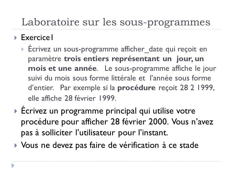 Laboratoire sur les sous-programmes Exercice1 Écrivez un sous-programme afficher_date qui reçoit en paramètre trois entiers représentant un jour, un mois et une année.