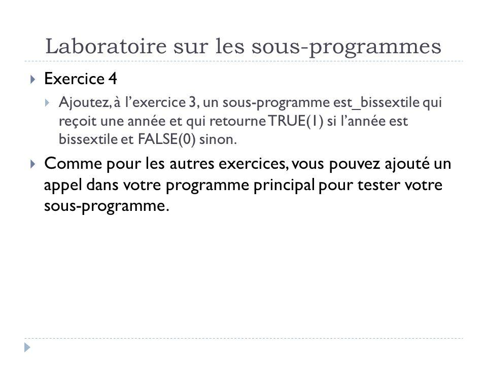 Laboratoire sur les sous-programmes Exercice 4 Ajoutez, à lexercice 3, un sous-programme est_bissextile qui reçoit une année et qui retourne TRUE(1) si lannée est bissextile et FALSE(0) sinon.