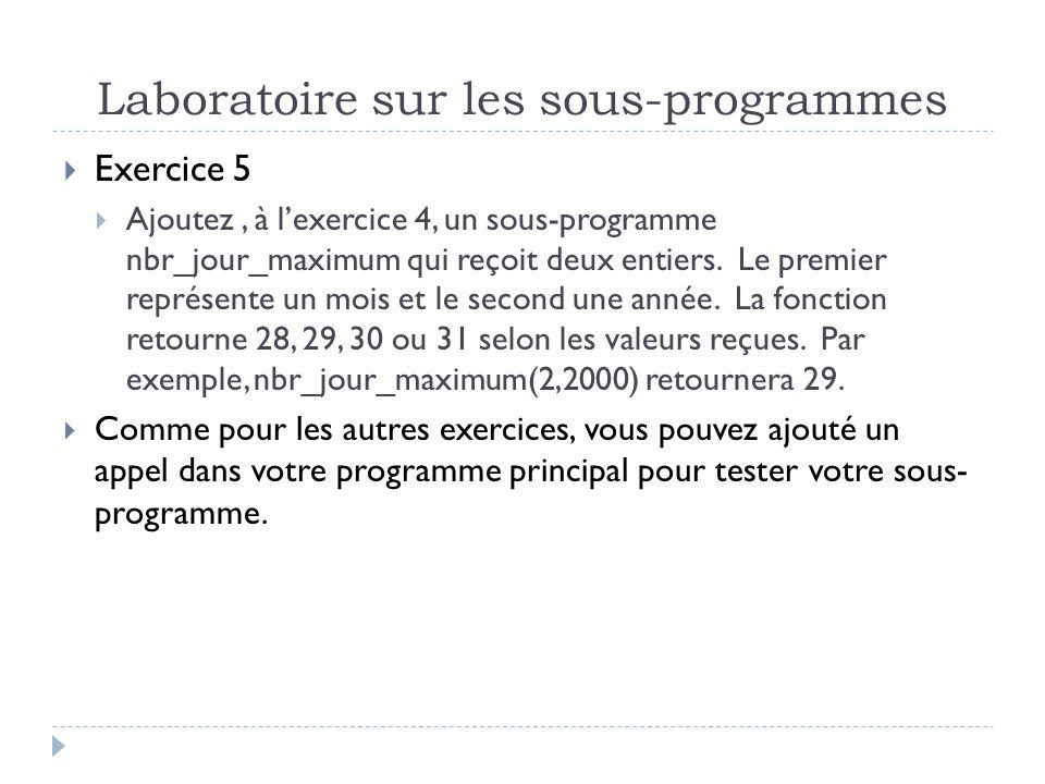 Laboratoire sur les sous-programmes Exercice 5 Ajoutez, à lexercice 4, un sous-programme nbr_jour_maximum qui reçoit deux entiers.