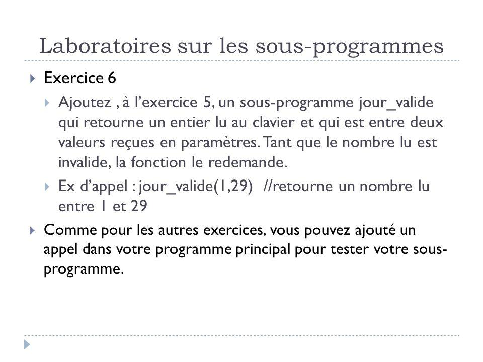 Laboratoires sur les sous-programmes Exercice 6 Ajoutez, à lexercice 5, un sous-programme jour_valide qui retourne un entier lu au clavier et qui est entre deux valeurs reçues en paramètres.