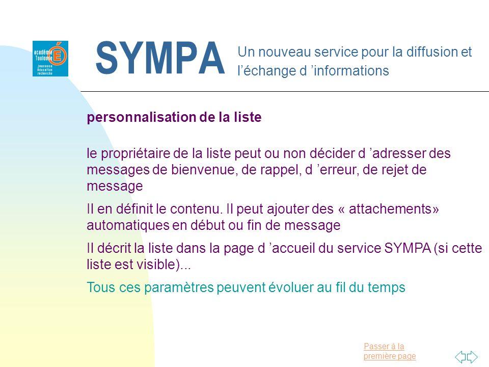 Passer à la première page SYMPA Un nouveau service pour la diffusion et léchange d informations personnalisation de la liste le propriétaire de la liste peut ou non décider d adresser des messages de bienvenue, de rappel, d erreur, de rejet de message Il en définit le contenu.
