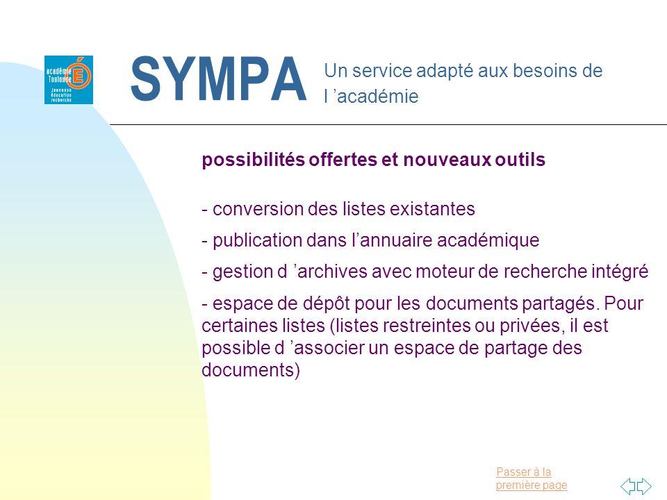 Passer à la première page SYMPA Un service adapté aux besoins de l académie possibilités offertes et nouveaux outils - conversion des listes existantes - publication dans lannuaire académique - gestion d archives avec moteur de recherche intégré - espace de dépôt pour les documents partagés.