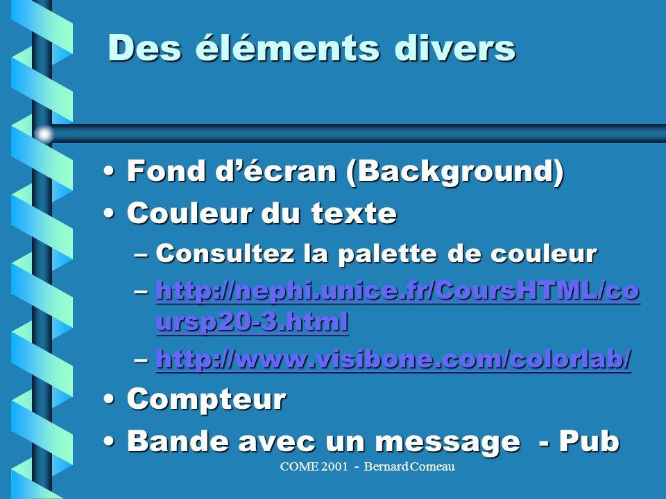 COME 2001 - Bernard Comeau Des éléments divers Fond décran (Background)Fond décran (Background) Couleur du texteCouleur du texte –Consultez la palette de couleur –http://nephi.unice.fr/CoursHTML/co ursp20-3.html http://nephi.unice.fr/CoursHTML/co ursp20-3.htmlhttp://nephi.unice.fr/CoursHTML/co ursp20-3.html –http://www.visibone.com/colorlab/ http://www.visibone.com/colorlab/ CompteurCompteur Bande avec un message - PubBande avec un message - Pub