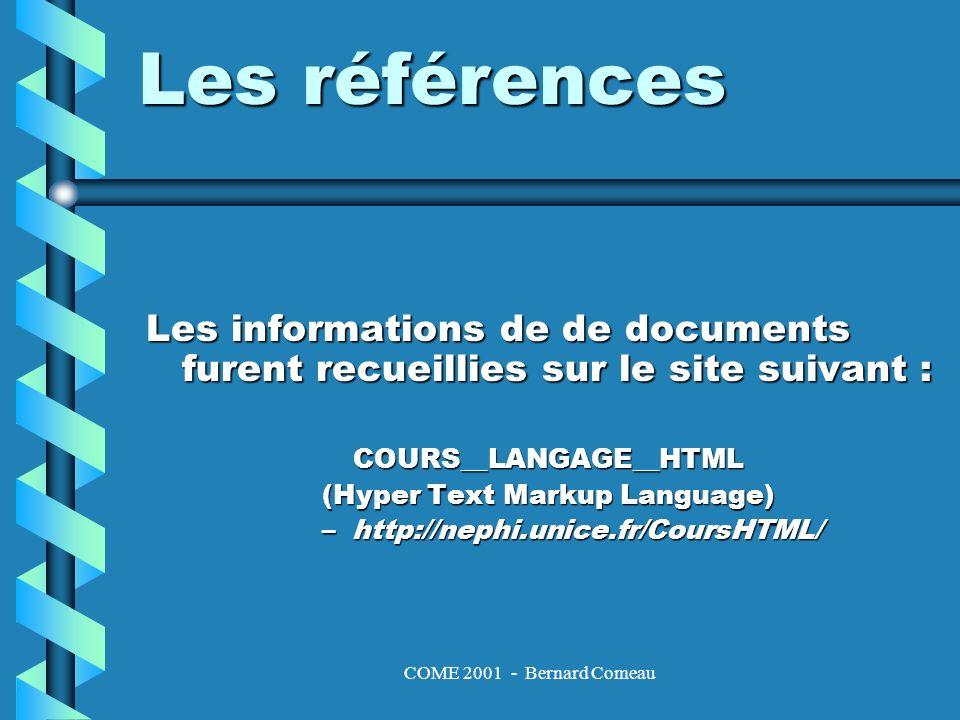 COME 2001 - Bernard Comeau Les informations de de documents furent recueillies sur le site suivant : COURS__LANGAGE__HTML (Hyper Text Markup Language) –http://nephi.unice.fr/CoursHTML/ Les références