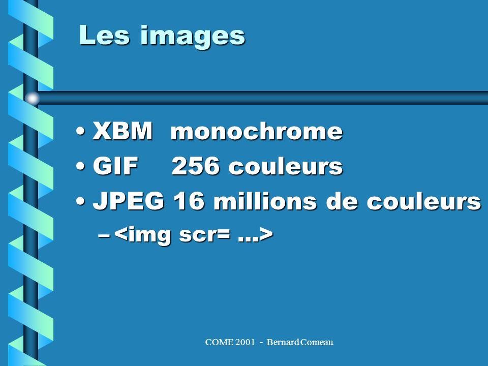 COME 2001 - Bernard Comeau Les images XBM monochromeXBM monochrome GIF 256 couleursGIF 256 couleurs JPEG 16 millions de couleursJPEG 16 millions de couleurs – –