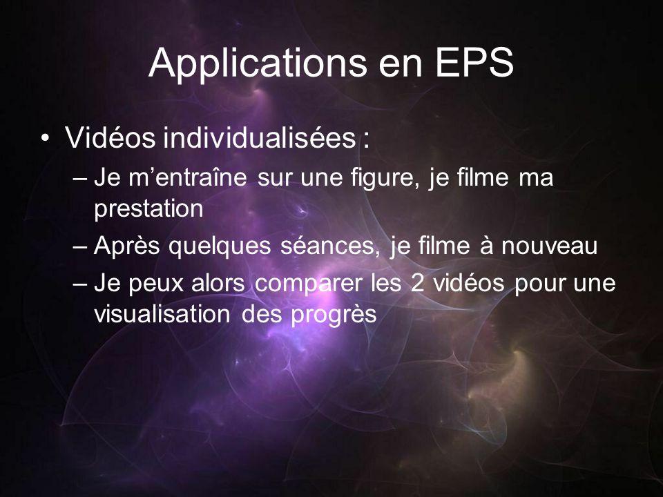 Applications en EPS Vidéos individualisées : –Je mentraîne sur une figure, je filme ma prestation –Après quelques séances, je filme à nouveau –Je peux alors comparer les 2 vidéos pour une visualisation des progrès