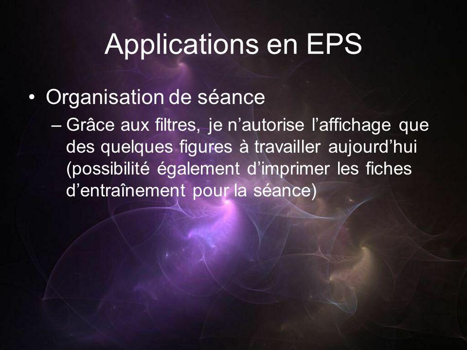 Applications en EPS Organisation de séance –Grâce aux filtres, je nautorise laffichage que des quelques figures à travailler aujourdhui (possibilité également dimprimer les fiches dentraînement pour la séance)