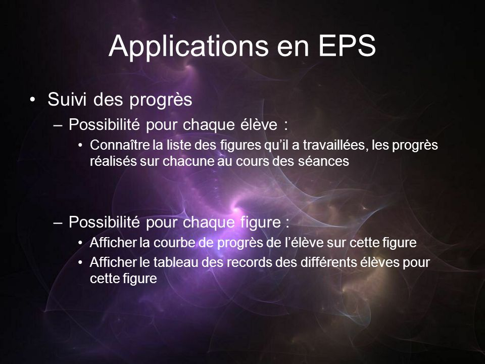 Applications en EPS Suivi des progrès –Possibilité pour chaque élève : Connaître la liste des figures quil a travaillées, les progrès réalisés sur cha
