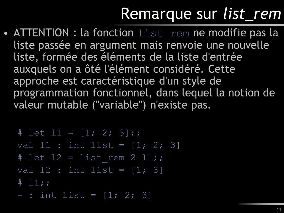 11 Remarque sur list_rem ATTENTION : la fonction list_rem ne modifie pas la liste passée en argument mais renvoie une nouvelle liste, formée des éléme