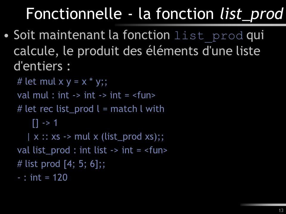 13 Fonctionnelle - la fonction list_prod Soit maintenant la fonction list_prod qui calcule, le produit des éléments d'une liste d'entiers : # let mul